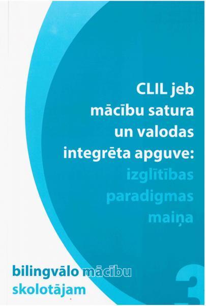 """""""CLIL jeb mācību satura un valodas integrēta apguve: paradigmas maiņa"""" Nr. 3. Krājums bilingvālo māc"""